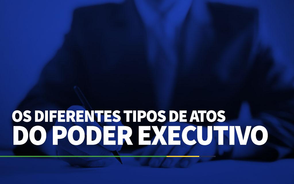 Os diferentes tipos de atos do Poder Executivo